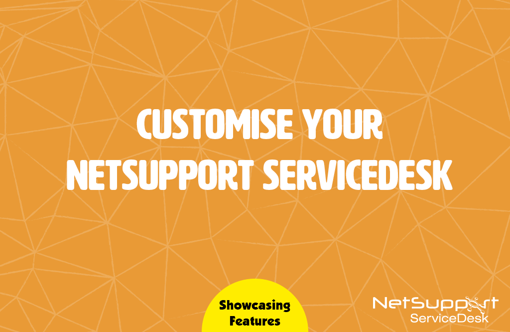Customise your NetSupport ServiceDesk